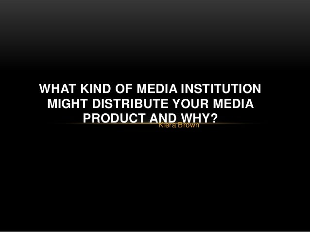 WHAT KIND OF MEDIA INSTITUTION MIGHT DISTRIBUTE YOUR MEDIA     PRODUCT AND Brown                Kiera                     ...