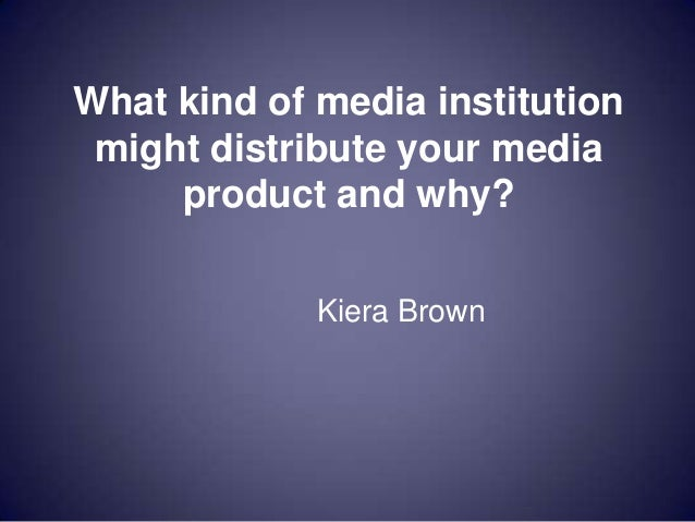 What kind of media institution might distribute your media     product and why?             Kiera Brown