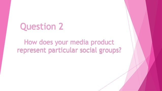Question 2 How does your media product represent particular social groups?