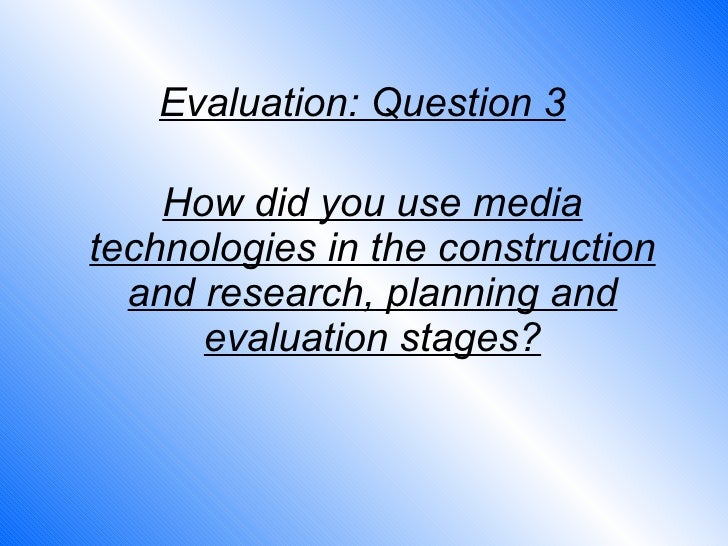 How did you use media technologies in the construction and research, planning and evaluation stages? Evaluation: Question 3