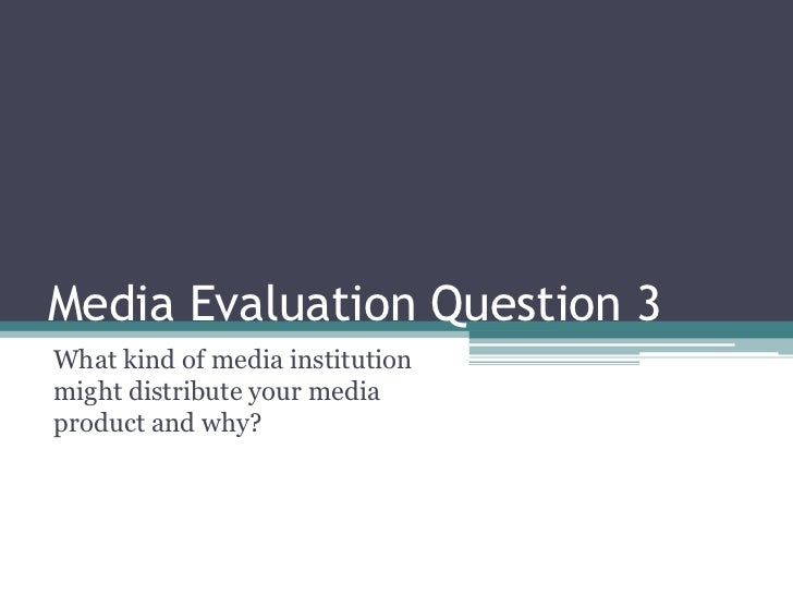 Media Evaluation Question 3 <br />What kind of media institution might distribute your media product and why?<br />