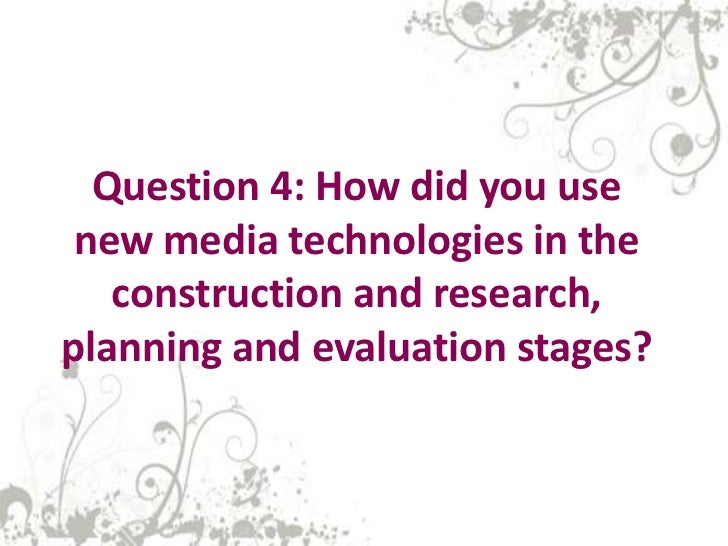 Question 4: How did you use new media technologies in the   construction and research,planning and evaluation stages?