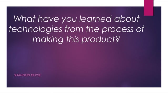 What have you learned abouttechnologies from the process of     making this product? SHANNON DOYLE