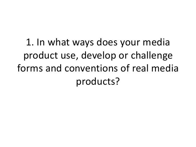 1. In what ways does your media product use, develop or challengeforms and conventions of real media             products?