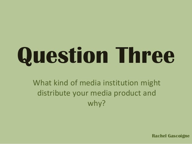 Question ThreeWhat kind of media institution mightdistribute your media product andwhy?Rachel Gascoigne