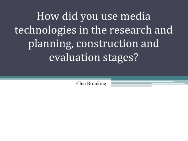 How did you use mediatechnologies in the research and   planning, construction and       evaluation stages?            Ell...