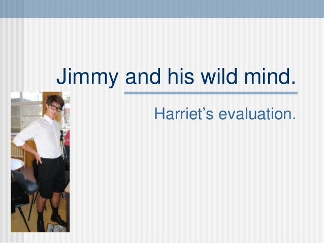 Jimmy and his wild mind. Harriet's evaluation.