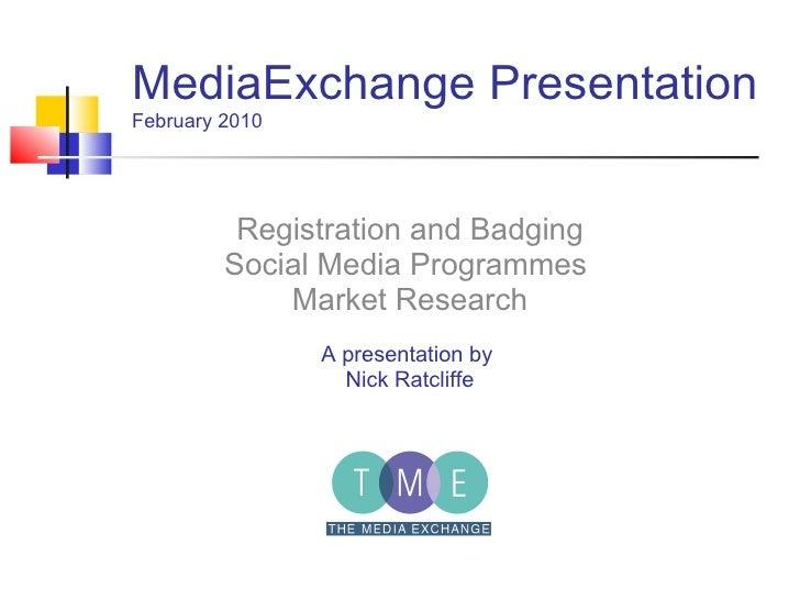 MediaExchange Presentation February 2010 Registration and Badging Social Media Programmes  Market Research A presentation ...