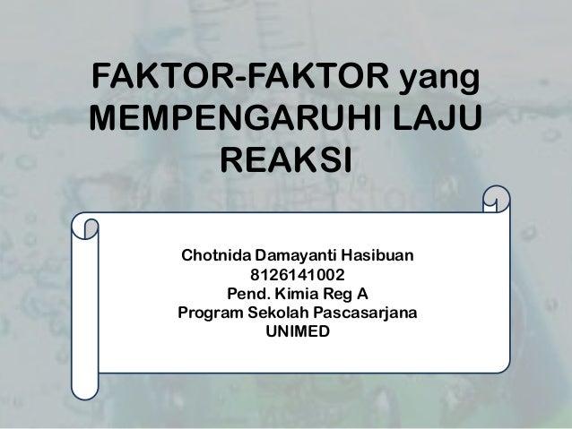 FAKTOR-FAKTOR yang MEMPENGARUHI LAJU REAKSI Chotnida Damayanti Hasibuan 8126141002 Pend. Kimia Reg A Program Sekolah Pasca...