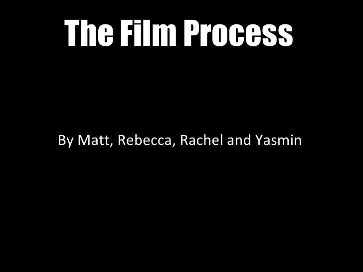 The Film Process By Matt, Rebecca, Rachel and Yasmin