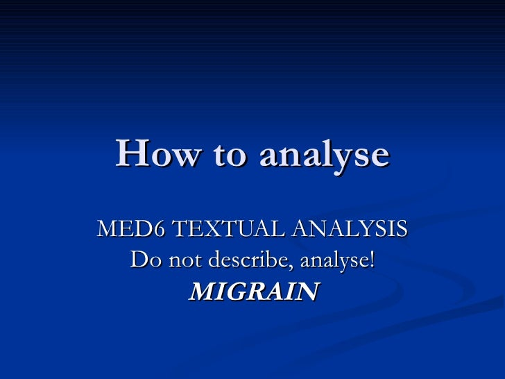 How to analyse MED6 TEXTUAL ANALYSIS Do not describe, analyse! MIGRAIN
