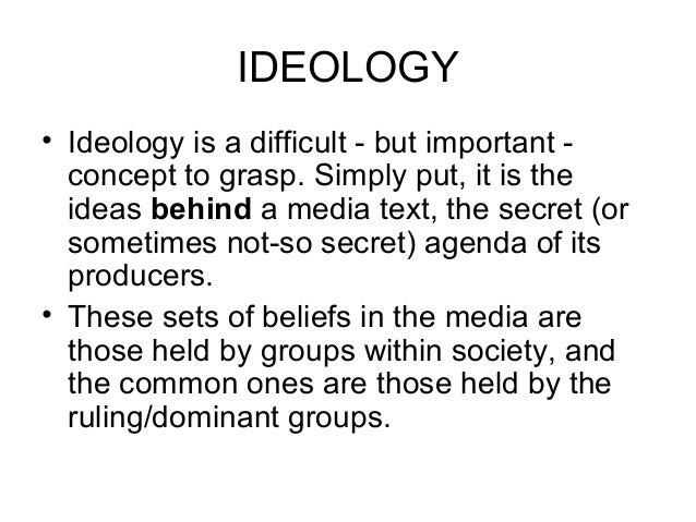 IDEOLOGY • Ideology is a difficult - but important - concept to grasp. Simply put, it is the ideas behind a media text, th...