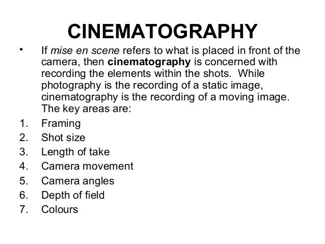 CINEMATOGRAPHY • If mise en scene refers to what is placed in front of the camera, then cinematography is concerned with r...