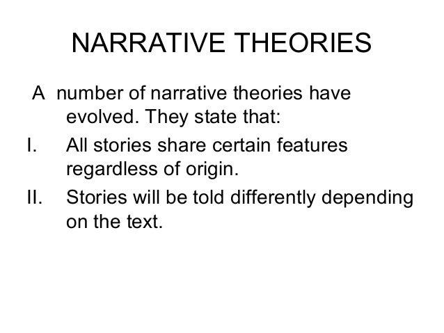 NARRATIVE THEORIES A number of narrative theories have evolved. They state that: I. All stories share certain features reg...
