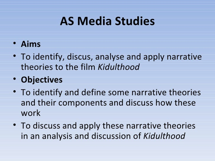 AS Media Studies <ul><li>Aims </li></ul><ul><li>To identify, discus, analyse and apply narrative theories to the film  Kid...