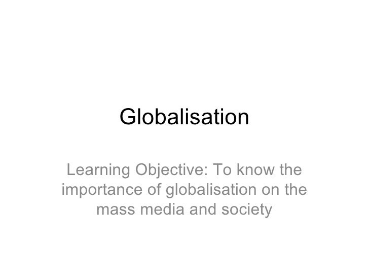 Globalisation Learning Objective: To know the importance of globalisation on the mass media and society