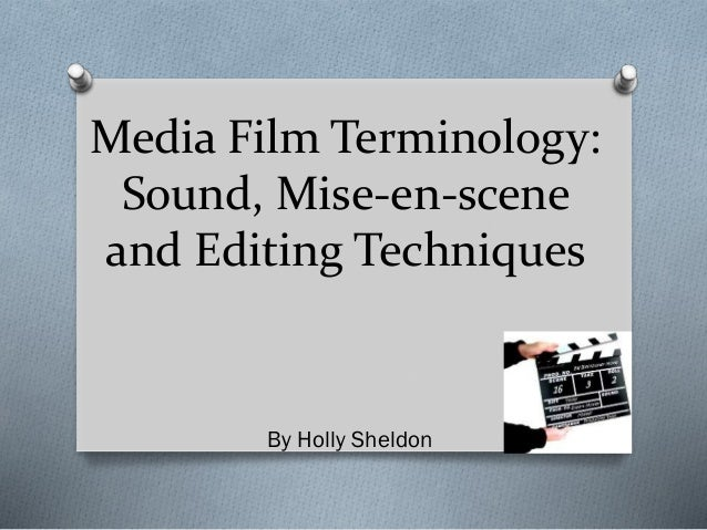 Media Film Terminology: Sound, Mise-en-scene and Editing Techniques By Holly Sheldon