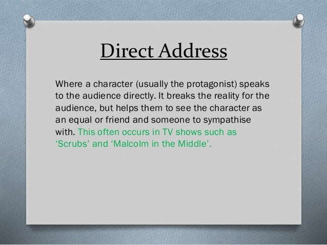 Direct Address Where a character (usually the protagonist) speaks to the audience directly. It breaks the reality for the ...