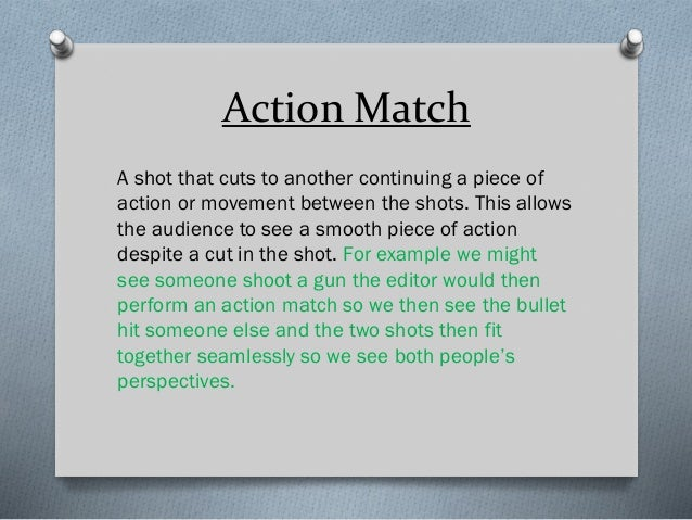 Action Match A shot that cuts to another continuing a piece of action or movement between the shots. This allows the audie...