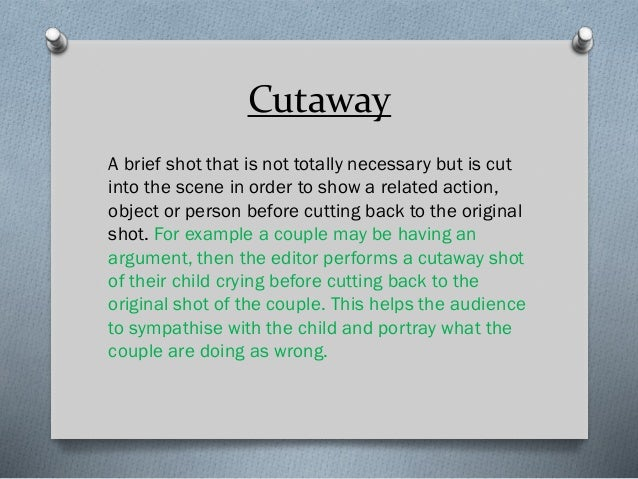 Cutaway A brief shot that is not totally necessary but is cut into the scene in order to show a related action, object or ...