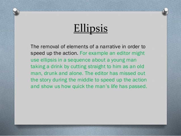 Ellipsis The removal of elements of a narrative in order to speed up the action. For example an editor might use ellipsis ...