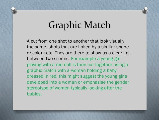 Graphic Match A cut from one shot to another that look visually the same, shots that are linked by a similar shape or colo...