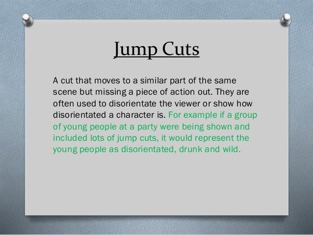 Jump Cuts A cut that moves to a similar part of the same scene but missing a piece of action out. They are often used to d...