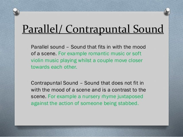 Parallel/ Contrapuntal Sound Parallel sound – Sound that fits in with the mood of a scene. For example romantic music or s...