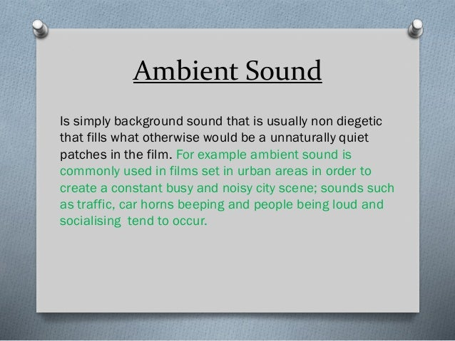 Ambient Sound Is simply background sound that is usually non diegetic that fills what otherwise would be a unnaturally qui...