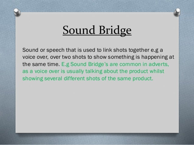 Sound Bridge Sound or speech that is used to link shots together e.g a voice over, over two shots to show something is hap...