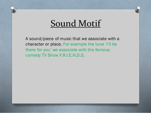 Sound Motif A sound/piece of music that we associate with a character or place. For example the tune 'I'll be there for yo...