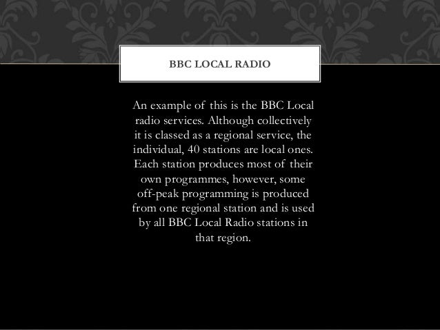 BBC LOCAL RADIO An example of this is the BBC Local radio services. Although collectively it is classed as a regional serv...