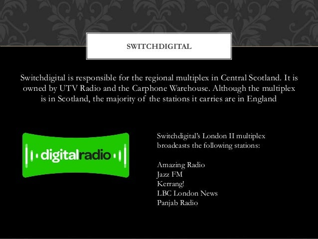 Switchdigital is responsible for the regional multiplex in Central Scotland. It is owned by UTV Radio and the Carphone War...