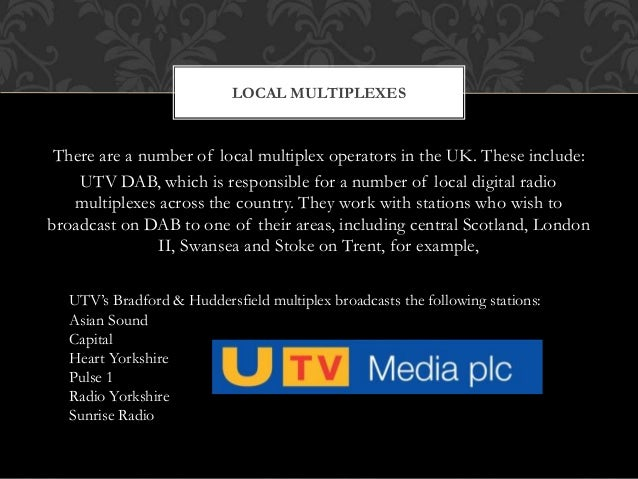 There are a number of local multiplex operators in the UK. These include: UTV DAB, which is responsible for a number of lo...