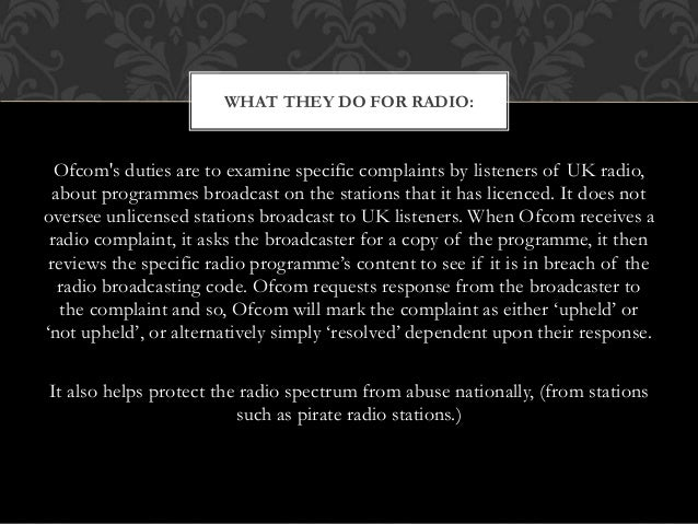 Ofcom's duties are to examine specific complaints by listeners of UK radio, about programmes broadcast on the stations tha...