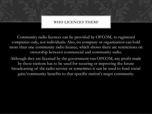 Community radio licences can be provided by OFCOM, to registered companies only, not individuals. Also, no company or orga...