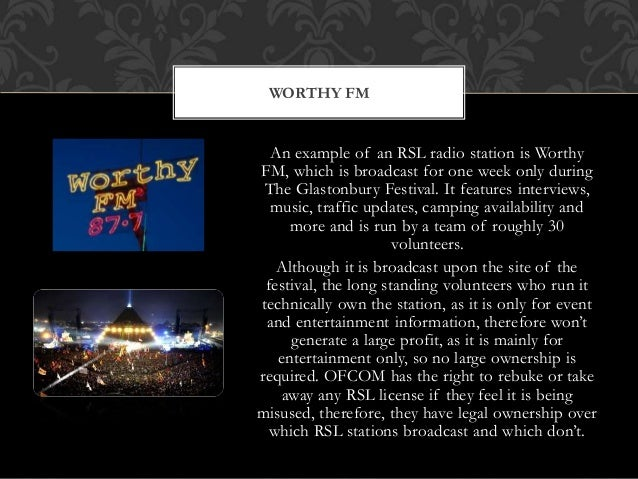 An example of an RSL radio station is Worthy FM, which is broadcast for one week only during The Glastonbury Festival. It ...