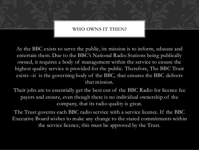 As the BBC exists to serve the public, its mission is to inform, educate and entertain them. Due to the BBC's National Rad...