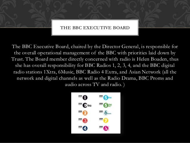 The BBC Executive Board, chaired by the Director General, is responsible for the overall operational management of the BBC...