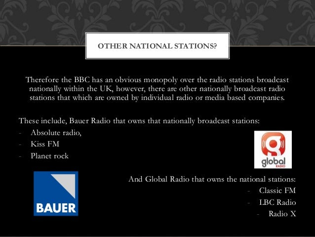 Therefore the BBC has an obvious monopoly over the radio stations broadcast nationally within the UK, however, there are o...