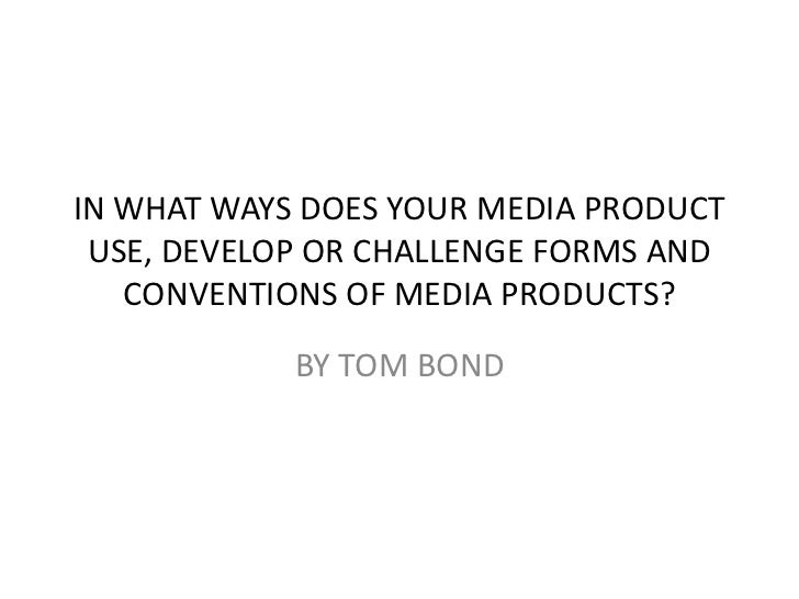 IN WHAT WAYS DOES YOUR MEDIA PRODUCT USE, DEVELOP OR CHALLENGE FORMS AND   CONVENTIONS OF MEDIA PRODUCTS?            BY TO...