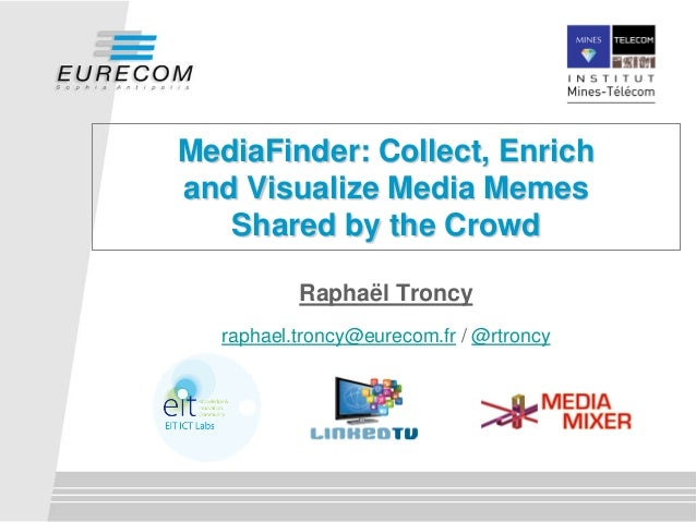 MediaFinder: Collect, Enrichand Visualize Media MemesShared by the CrowdRaphaël Troncyraphael.troncy@eurecom.fr / @rtroncy