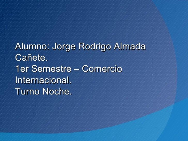 Alumno: Jorge Rodrigo AlmadaCañete.1er Semestre – ComercioInternacional.Turno Noche.