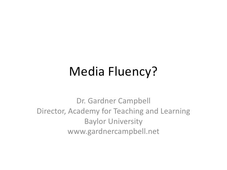 Media Fluency?              Dr. Gardner Campbell Director, Academy for Teaching and Learning               Baylor Universi...