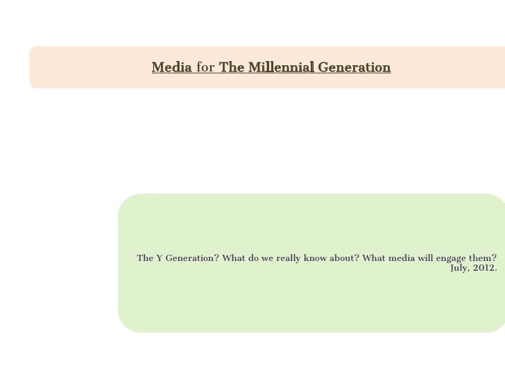 Media for The Millennial GenerationThe Y Generation? What do we really know about? What media will engage them?           ...