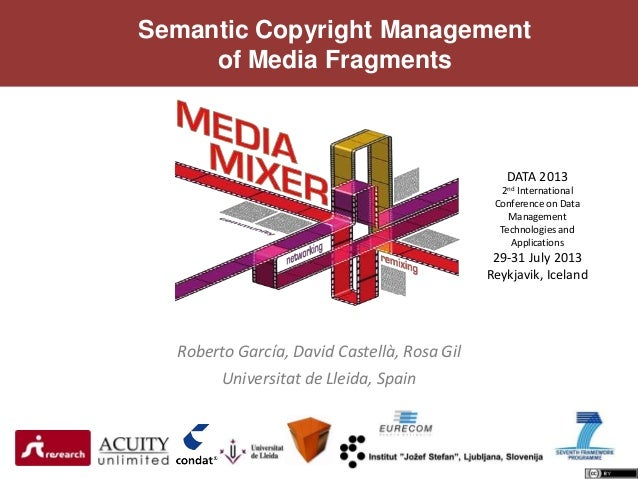 Semantic Copyright Management of Media Fragments Roberto García, David Castellà, Rosa Gil Universitat de Lleida, Spain DAT...