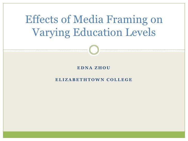 Effects of Media Framing on  Varying Education Levels             EDNA ZHOU       ELIZABETHTOWN COLLEGE