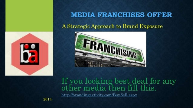 MEDIA FRANCHISES OFFER A Strategic Approach to Brand Exposure If you looking best deal for any other media then fill this....