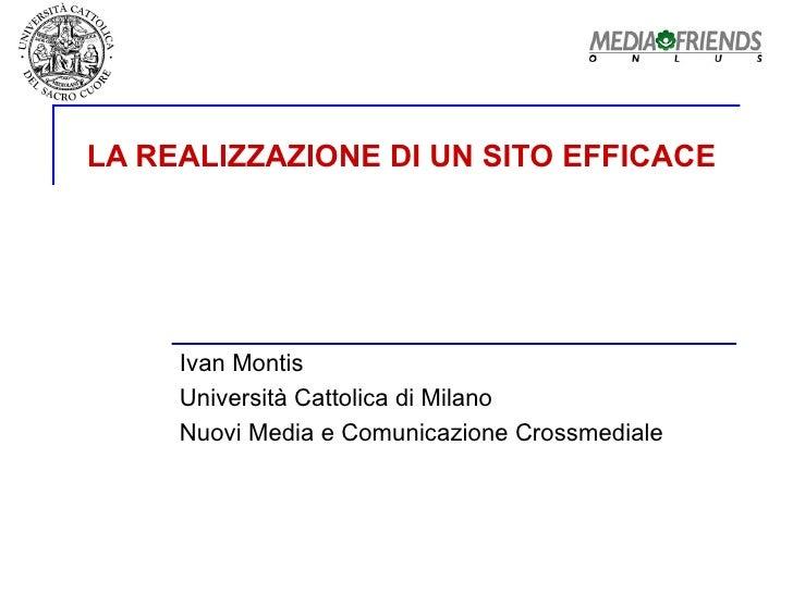 LA REALIZZAZIONE DI UN SITO EFFICACE Ivan Montis Università Cattolica di Milano  Nuovi Media e Comunicazione Crossmediale