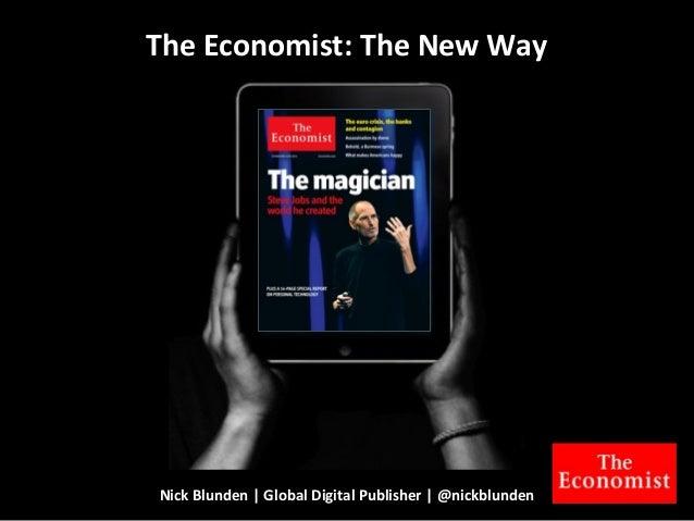 Nick  Blunden  |  Global  Digital  Publisher  |  @nickblunden The  Economist:  The  New  Way